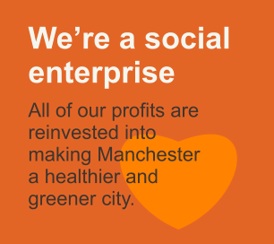 We're a social enterprise    All of our profits are reinvested into making Manchester  a healthier and  greener city.